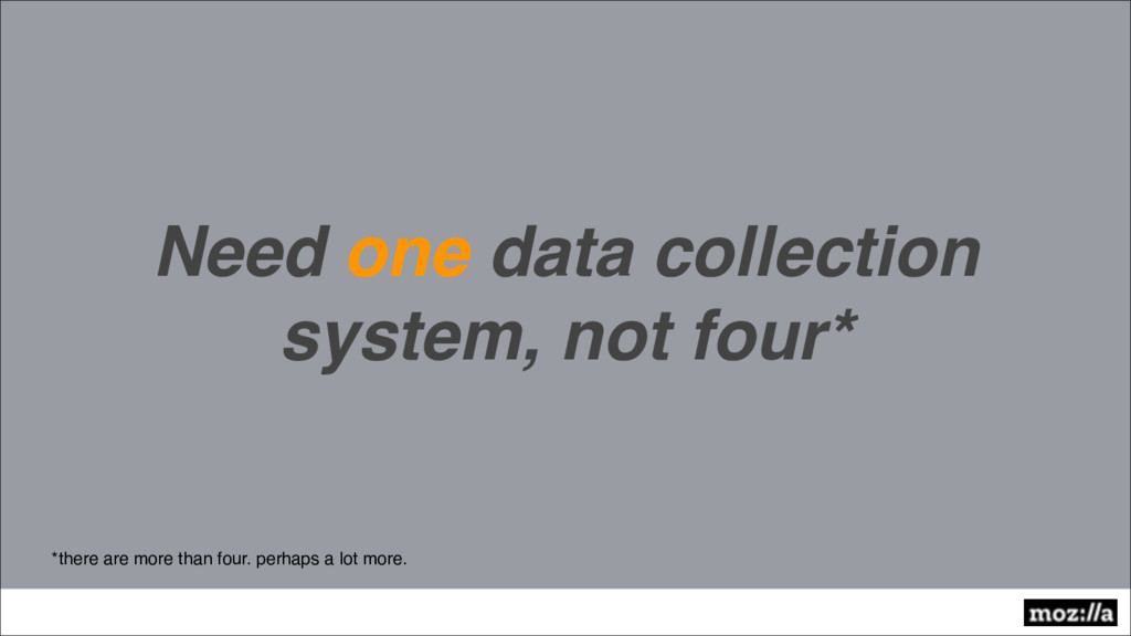 Need one data collection system, not four* *the...