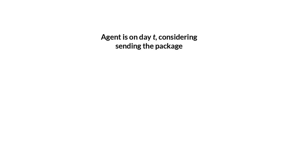 Agent is on day t, considering sending the pack...