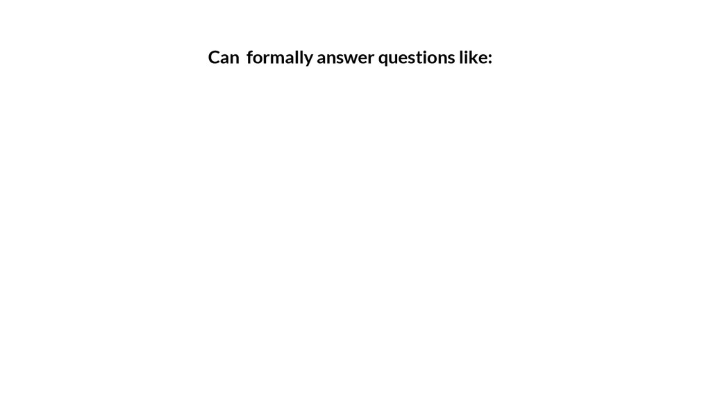 Can formally answer questions like: