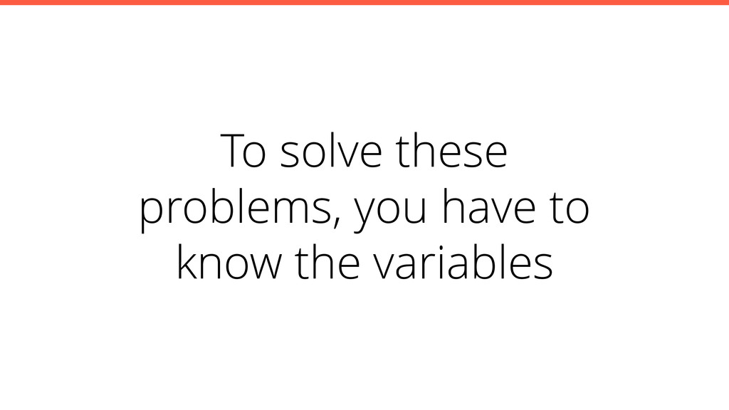 To solve these problems, you have to know the v...