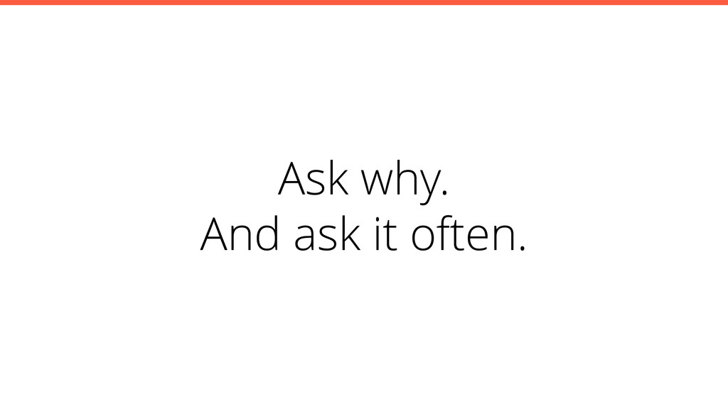 Ask why. And ask it often.