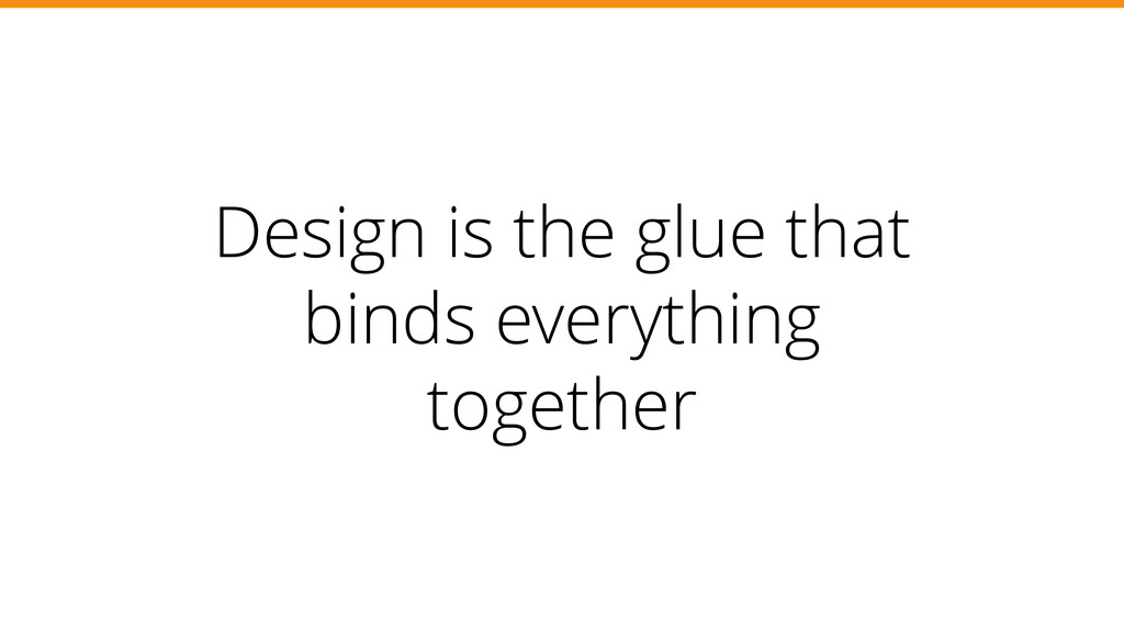Design is the glue that binds everything togeth...