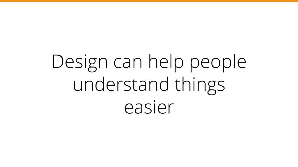 Design can help people understand things easier