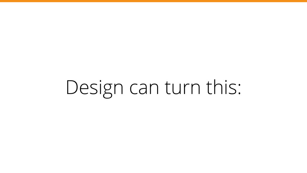 Design can turn this: