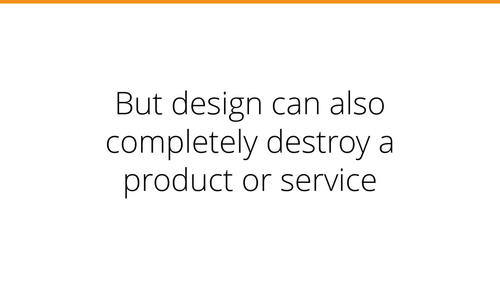 But design can also completely destroy a produc...