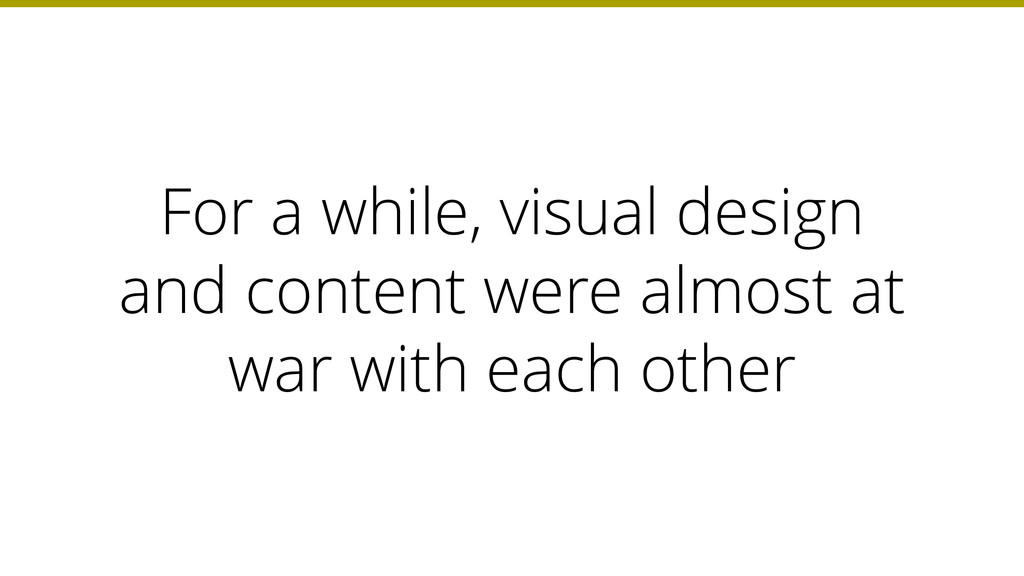 For a while, visual design and content were alm...