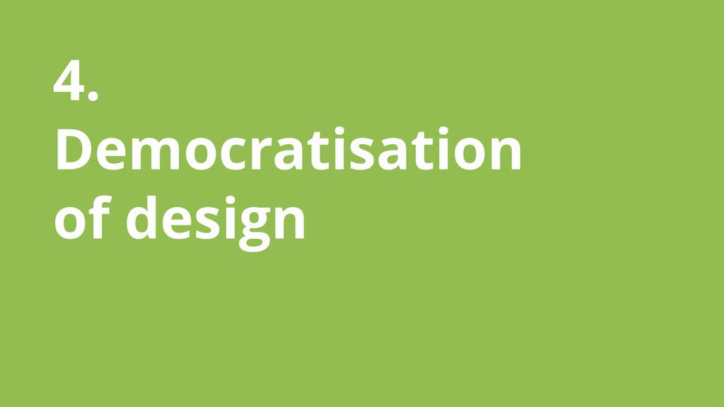 4. Democratisation of design