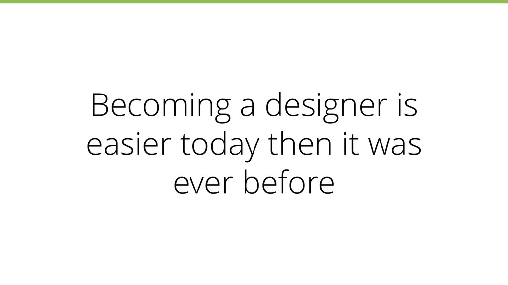 Becoming a designer is easier today then it was...