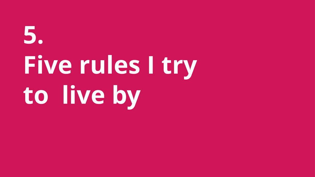 5. Five rules I try to live by