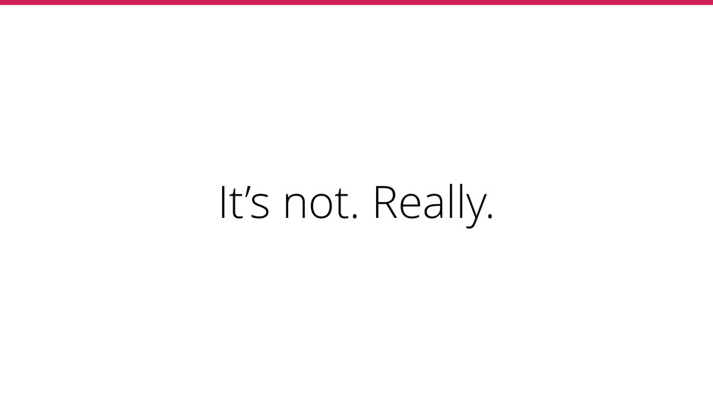 It's not. Really.