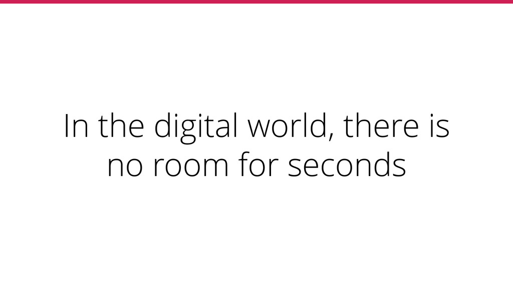 In the digital world, there is no room for seco...