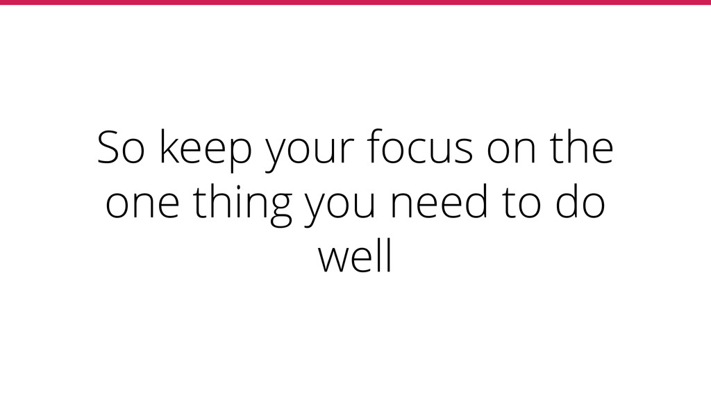 So keep your focus on the one thing you need to...