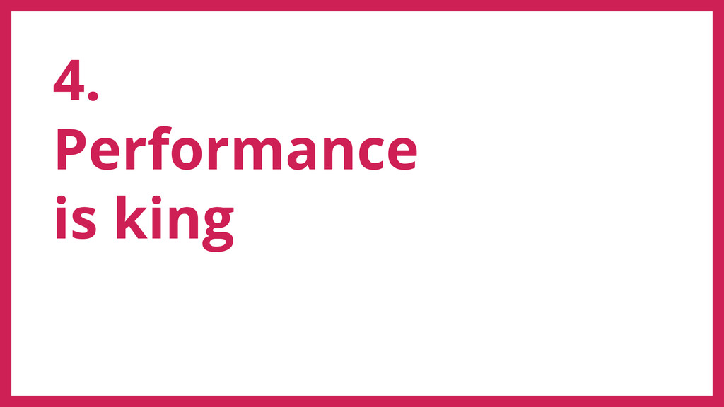 4. Performance is king