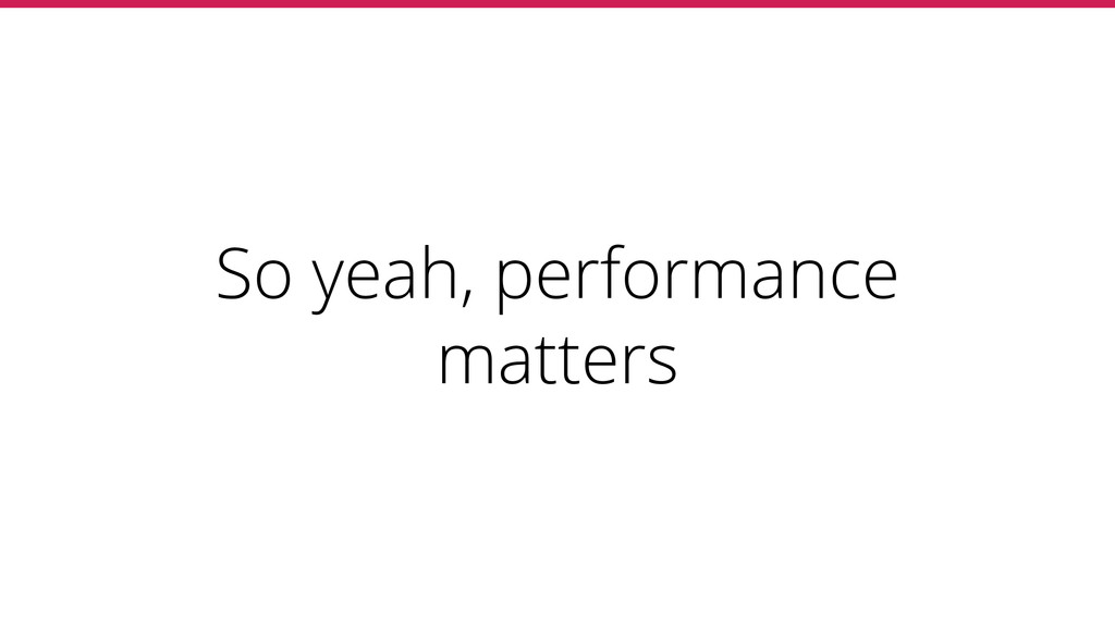 So yeah, performance matters