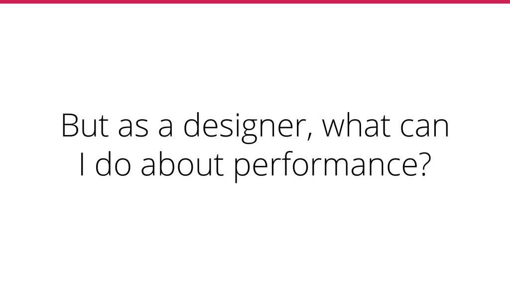 But as a designer, what can I do about performa...