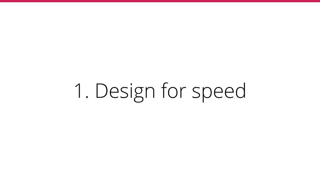 1. Design for speed