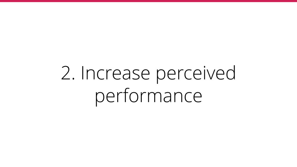 2. Increase perceived performance