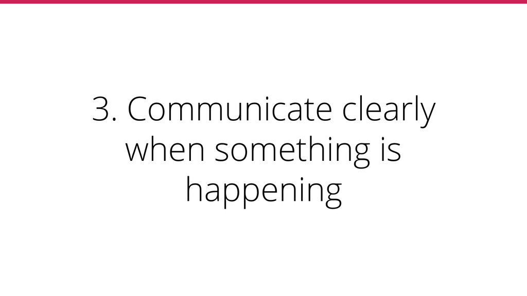 3. Communicate clearly when something is happen...