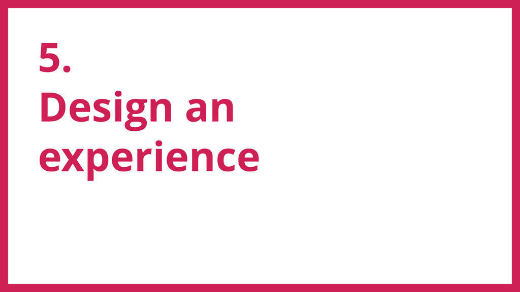 5. Design an experience