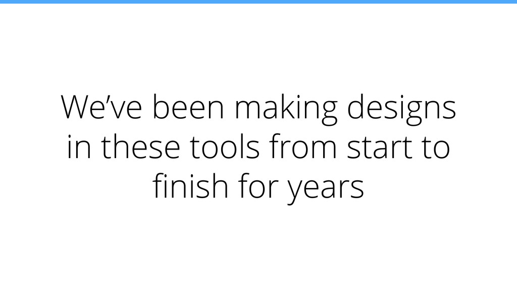 We've been making designs in these tools from s...
