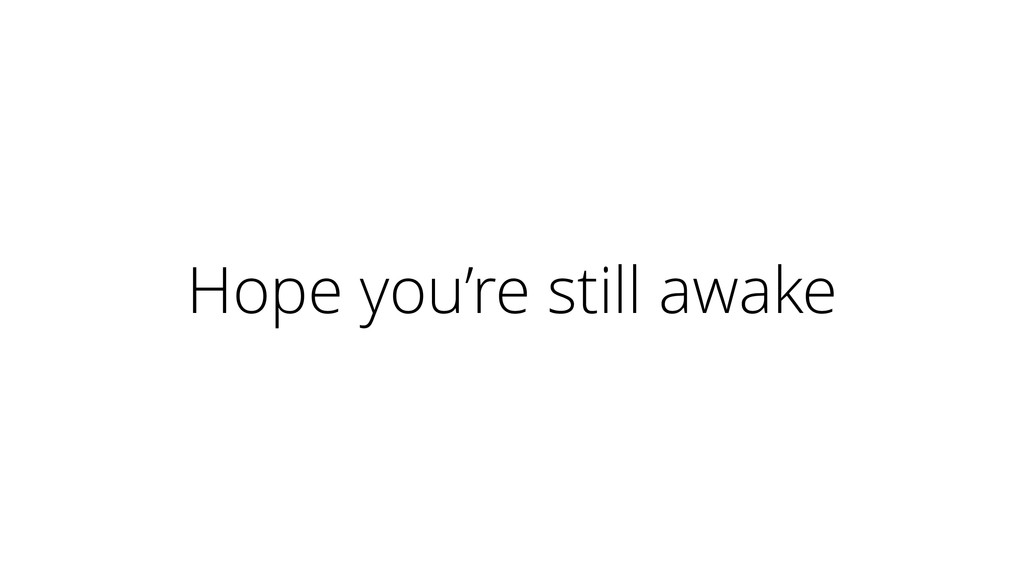 Hope you're still awake