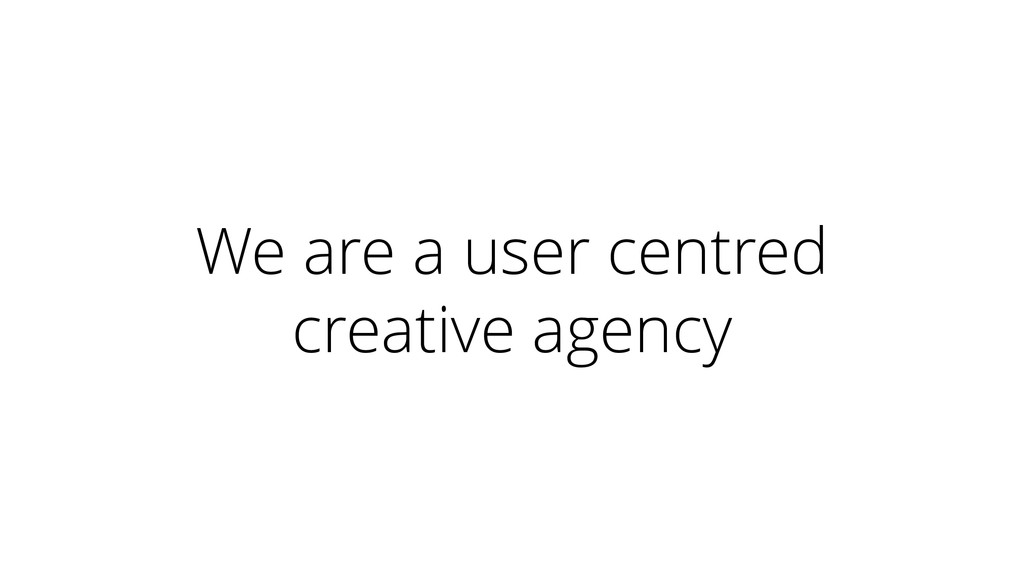 We are a user centred creative agency