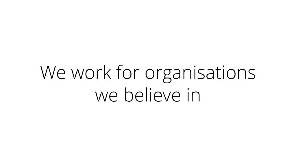 We work for organisations we believe in