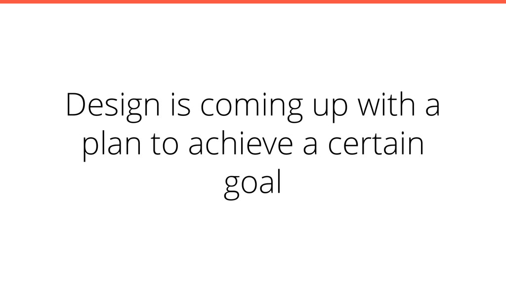 Design is coming up with a plan to achieve a ce...