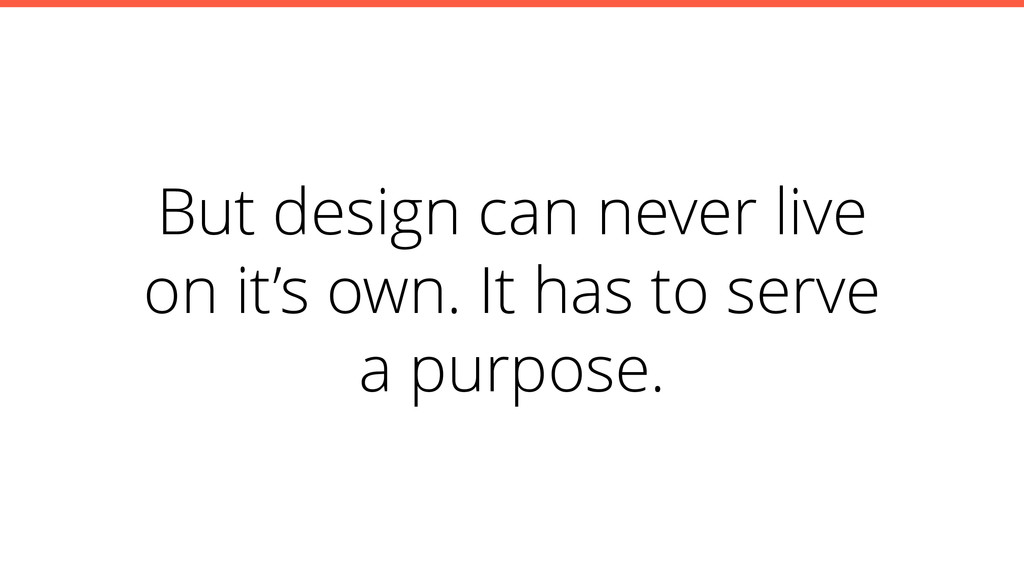 But design can never live on it's own. It has t...