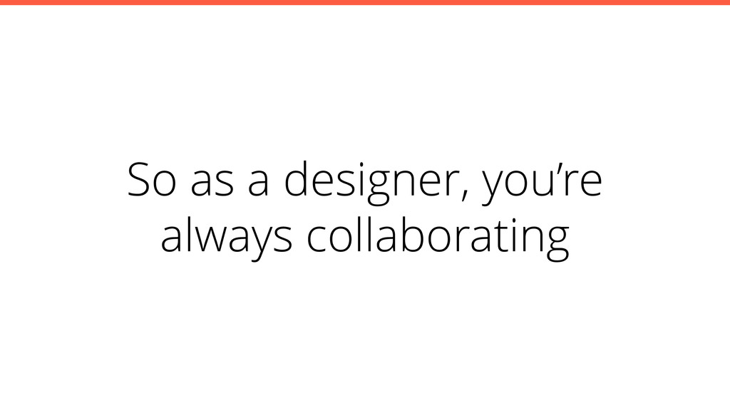 So as a designer, you're always collaborating