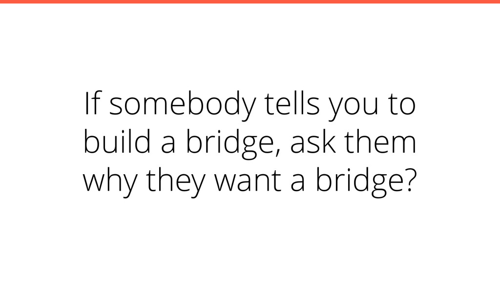 If somebody tells you to build a bridge, ask th...