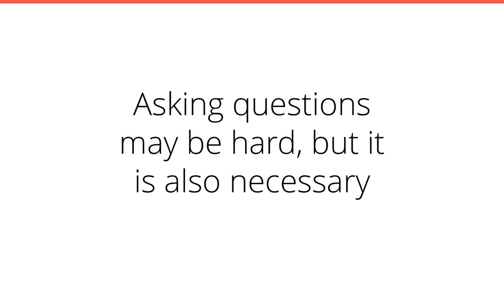 Asking questions may be hard, but it is also ne...