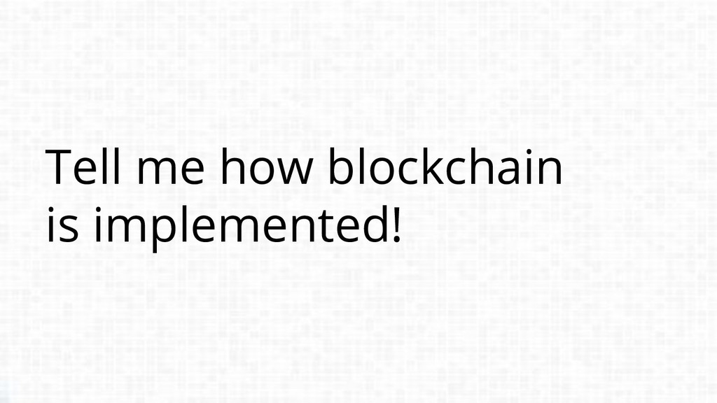 Tell me how blockchain is implemented!