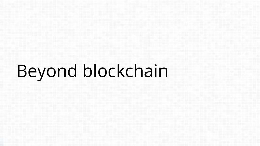 Beyond blockchain