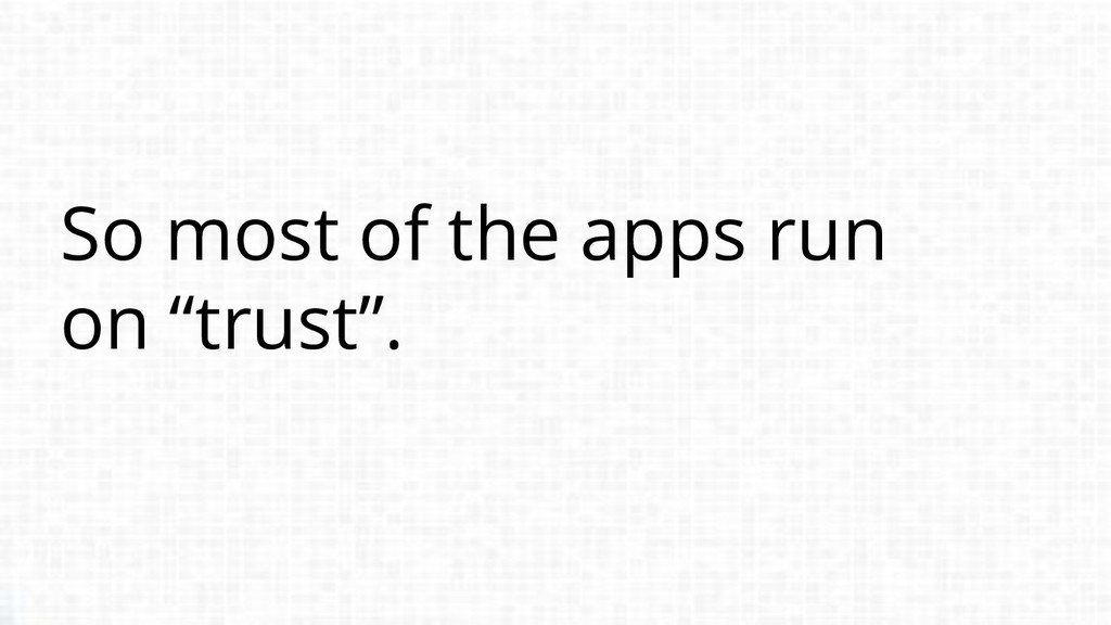 """So most of the apps run on """"trust""""."""