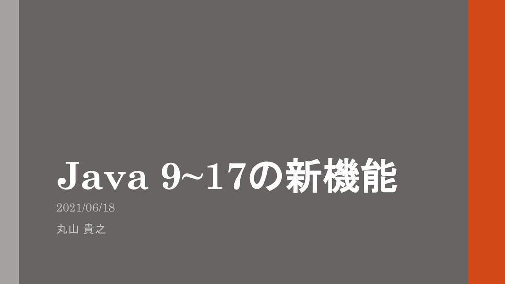 Java 9~17の新機能 2021/06/18 丸山 貴之