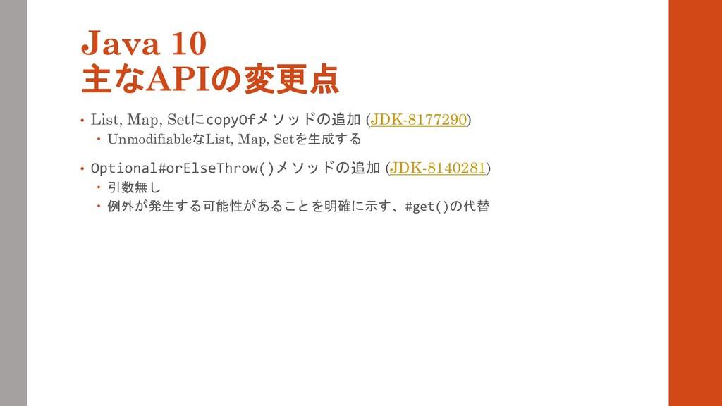 Java 10 主なAPIの変更点 • List, Map, SetにcopyOfメソッドの追...