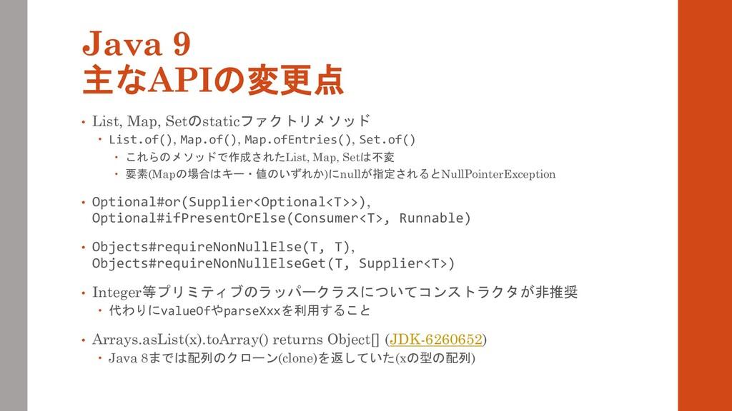Java 9 主なAPIの変更点 • List, Map, Setのstaticファクトリメソ...
