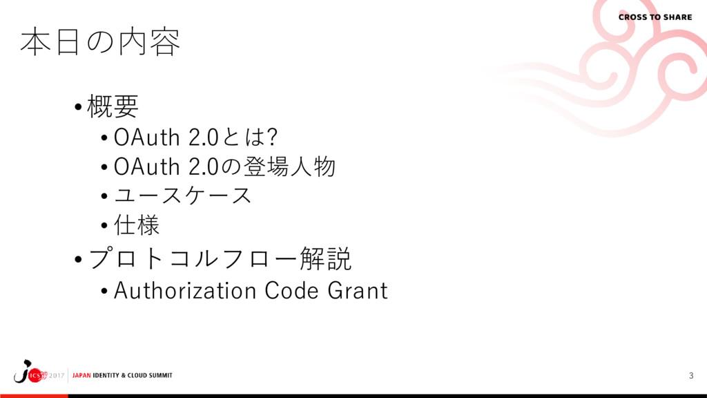 3 本日の内容 • 概要 • OAuth 2.0とは? • OAuth 2.0の登場人物 • ...