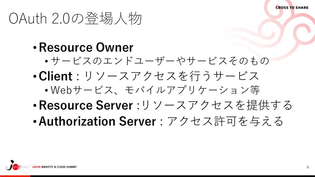 6 OAuth 2.0の登場人物 • Resource Owner • サービスのエンドユーザ...