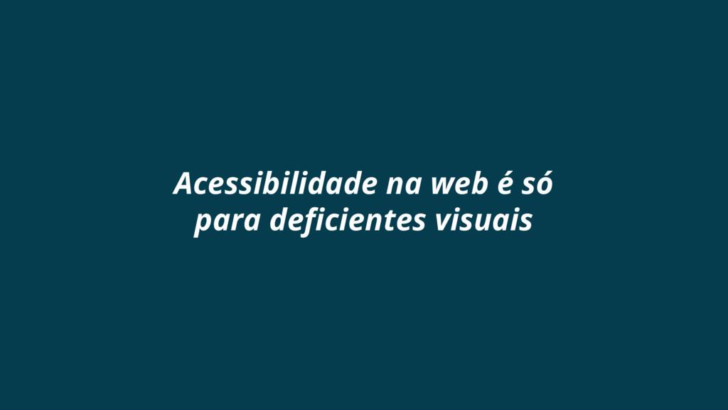 Acessibilidade na web é só para deficientes vis...