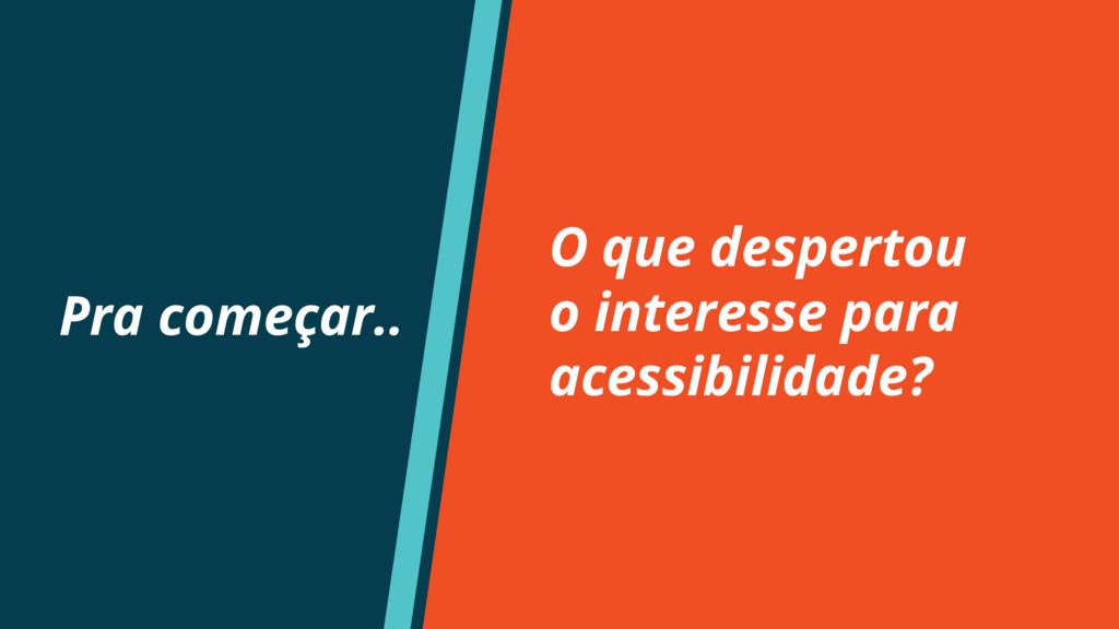 O que despertou o interesse para acessibilidade...