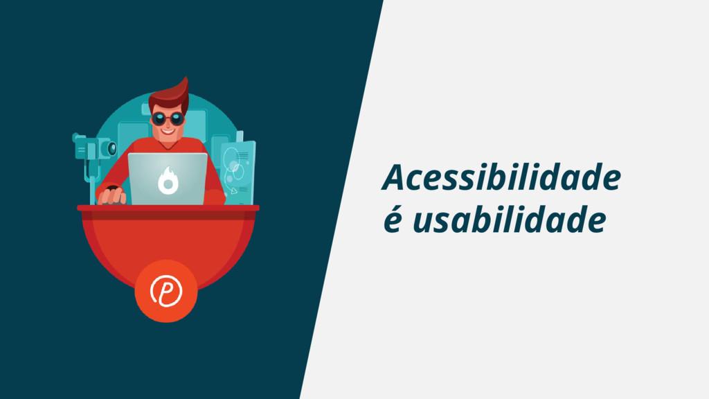 Acessibilidade é usabilidade