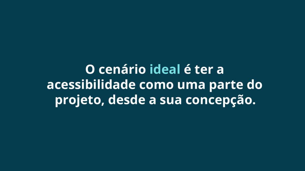 O cenário ideal é ter a acessibilidade como uma...