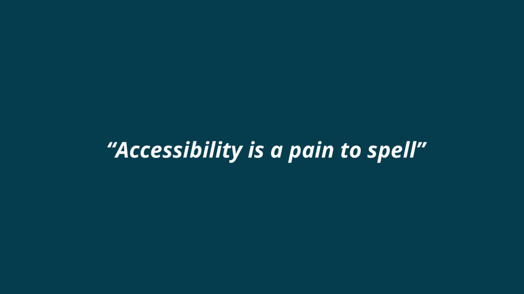 """""""Accessibility is a pain to spell"""""""