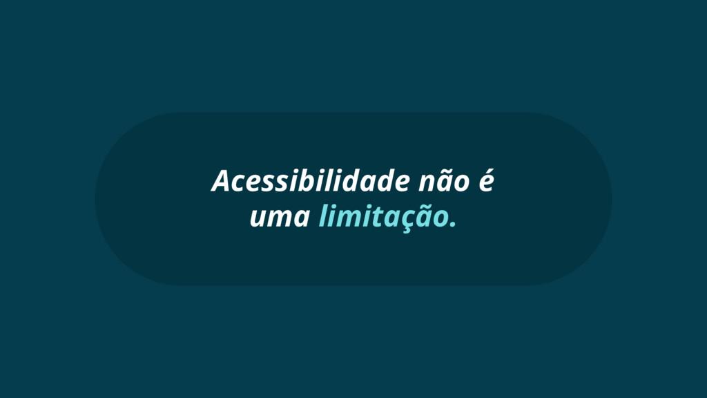Acessibilidade não é uma limitação.