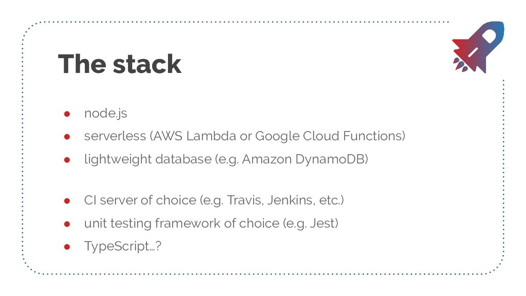The stack ● node.js ● serverless (AWS Lambda or...