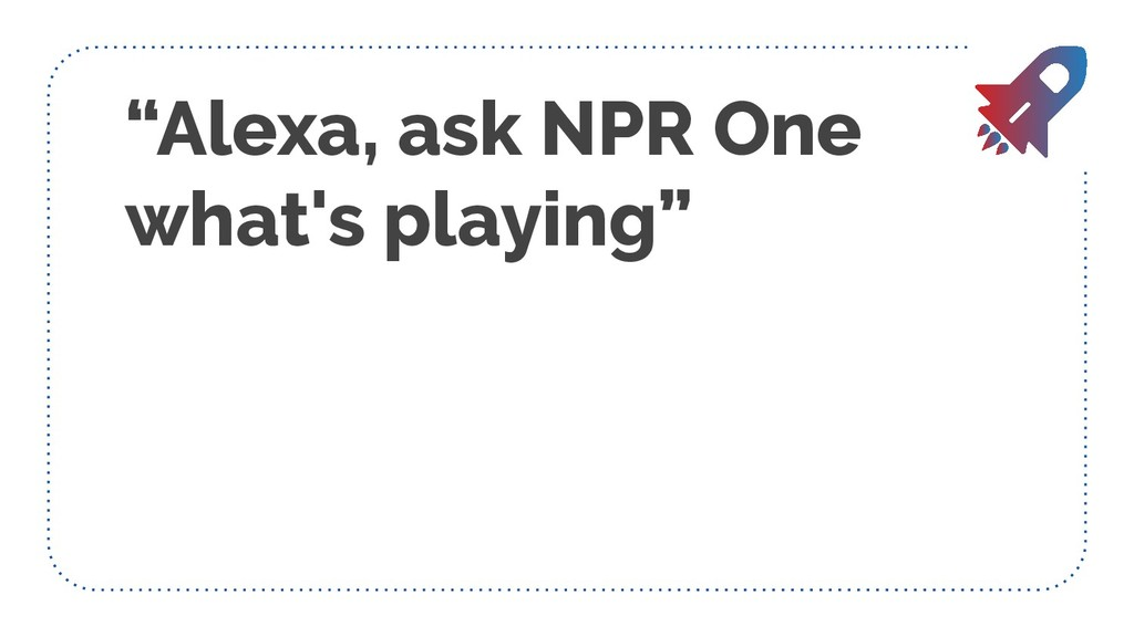 """Alexa, ask NPR One what's playing"""