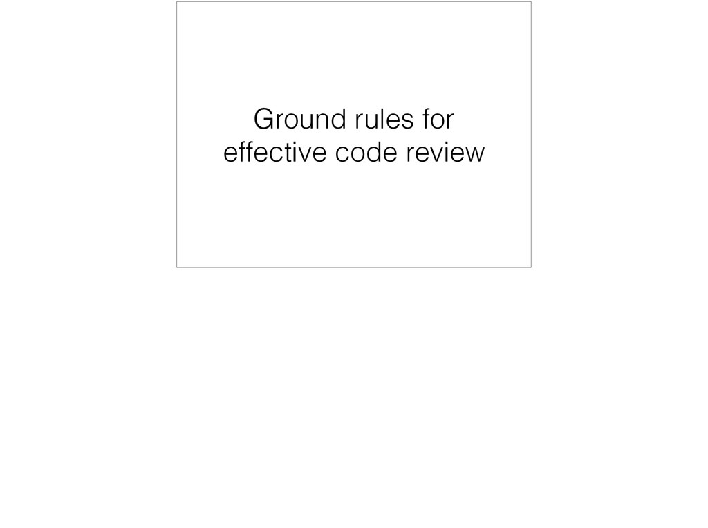 Ground rules for effective code review