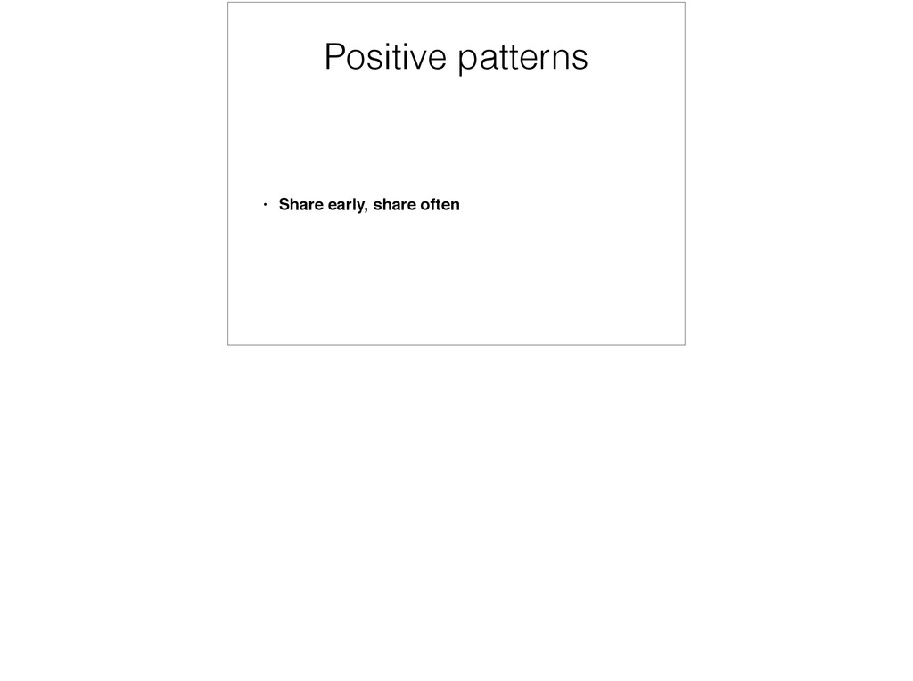 Positive patterns • Share early, share often